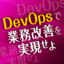 業務を改善する情報共有の仕掛け~DevOpsの実現,RPAの導入に向けて~