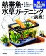 [表紙]熱帯魚・水草ガーデニングに挑戦!水槽の生き物たちに癒される