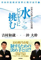 [表紙]日本人が知らない巨大市場 水ビジネスに挑む―日本の技術が世界に飛び出す!