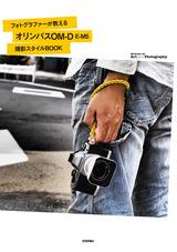 [表紙]フォトグラファーが教えるオリンパス「OM-D E-M5」撮影スタイルBOOK