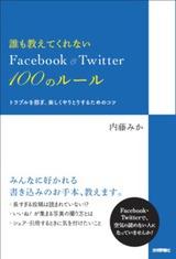 [表紙]誰も教えてくれない Facebook&Twitter 100のルール ――トラブルを防ぎ,楽しくやりとりするためのコツ