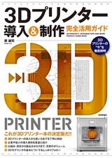 [表紙]3Dプリンター 導入&制作 完全活用ガイド