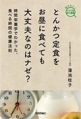 [表紙]とんかつ定食をお昼に食べても大丈夫なのはナゼ? −時間栄養学でわかった,食べる時間の健康法則−