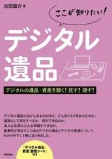 [表紙][ここが知りたい!]デジタル遺品 ――デジタルの遺品・資産を開く!託す!隠す!