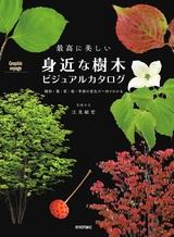 [表紙]最高に美しい 身近な樹木ビジュアルカタログ ―樹形・葉・花・実・季節の変化が一目でわかる