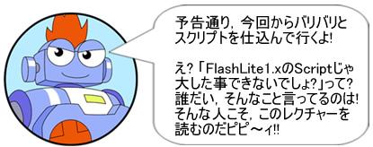 予告通り,今回からバリバリとスクリプトを仕込んで行くよ!え? 「FlashLite1.xのScriptじゃ大した事できないでしょ?」って? 誰だい,そんなこと言ってるのは!そんな人こそ,このレクチャーを読むのだピピ~ィ!!