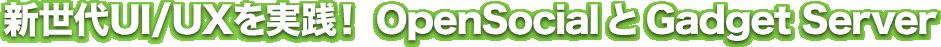 新世代UI/UXを実践!OpenSocialとGadget Server