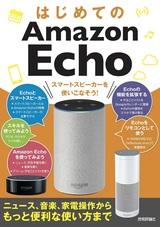[表紙]はじめてのAmazon Echo スマートスピーカーを使いこなそう![ニュース,音楽,家電操作からもっと便利な使い方まで]